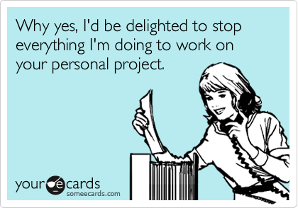 Why yes, I'd be delighted to stop everything I'm doing to work on your personal project.