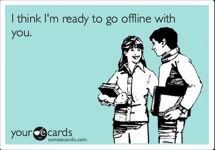 I think I'm ready to go offline with you.
