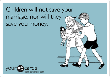 Children will not save your marriage, nor will they save you money.