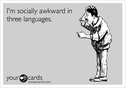 I'm socially awkward in  three languages.