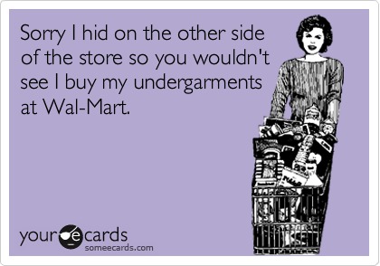 Sorry I hid on the other side of the store so you wouldn't see I buy my undergarments at Wal-Mart.