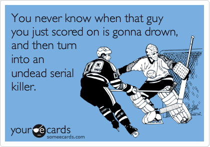You never know when that guy you just scored on is gonna drown, and then turn into an undead serial killer.