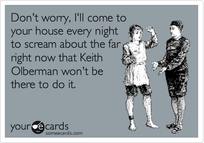 Don't worry, I'll come to your house every night to scream about the far right now that Keith Olberman won't be there to do it.