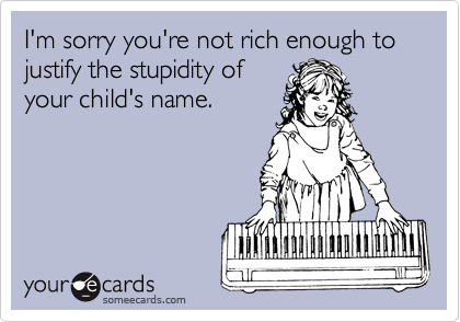 I'm sorry you're not rich enough to justify the stupidity of  your child's name.