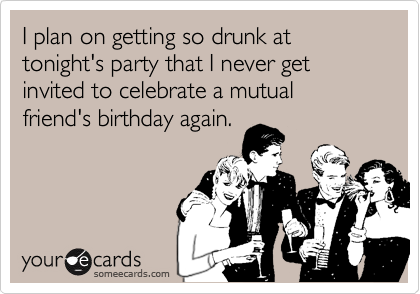 I plan on getting so drunk at tonight's party that I never get invited to celebrate a mutual friend's birthday again.