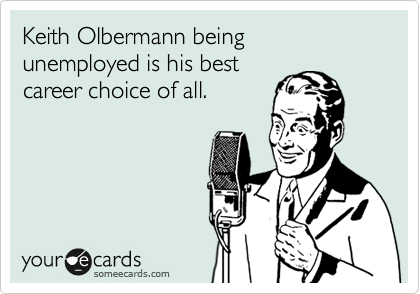 Keith Olbermann being unemployed is his best career choice of all.