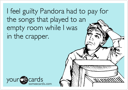 I feel guilty Pandora had to pay for the songs that played to an empty room while I was  in the crapper.