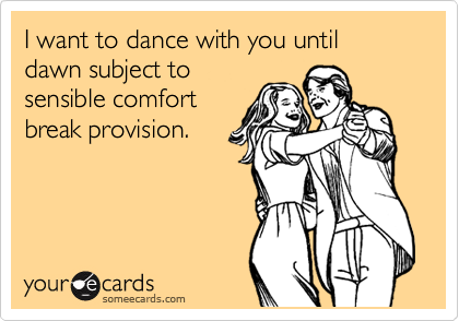 I want to dance with you until dawn subject to sensible comfort break provision.