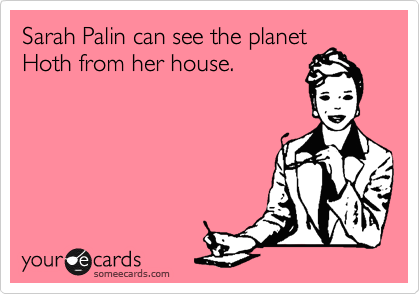 Sarah Palin can see the planet Hoth from her house.