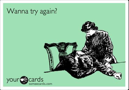 Wanna try again?