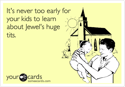It's never too early for  your kids to learn about Jewel's huge tits.
