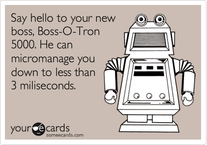 Say hello to your new boss, Boss-O-Tron 5000. He can micromanage you down to less than 3 miliseconds.
