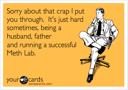 Sorry about that crap I put you through.  It's just hard sometimes, being a husband, father and running a successful Meth Lab.