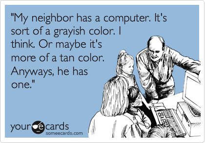 """My neighbor has a computer. It's sort of a grayish color. I think. Or maybe it's more of a tan color. Anyways, he has one."""