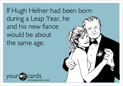If Hugh Hefner had been born during a Leap Year, he and his new fiance would be about the same age.