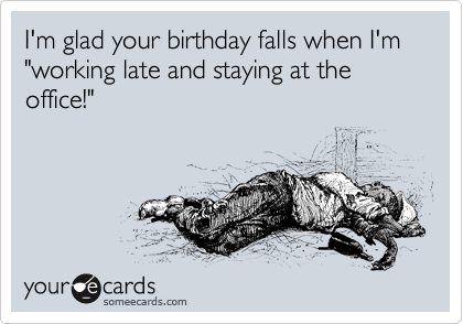 """I'm glad your birthday falls when I'm """"working late and staying at the office!"""""""