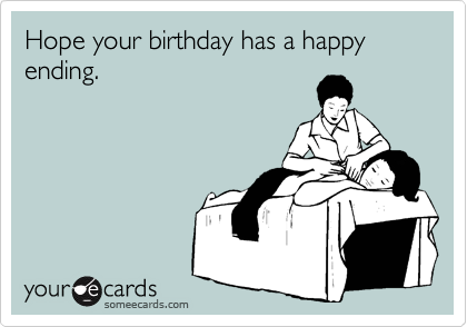 Hope your birthday has a happy ending.