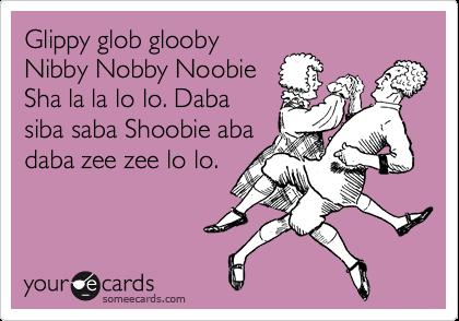 Glippy glob glooby Nibby Nobby Noobie Sha la la lo lo. Daba siba saba Shoobie aba daba zee zee lo lo.
