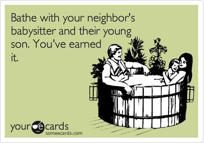 Bathe with your neighbor's babysitter and their young son. You've earned it.
