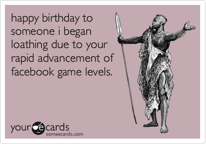 happy birthday to someone i began loathing due to your rapid advancement of facebook game levels.