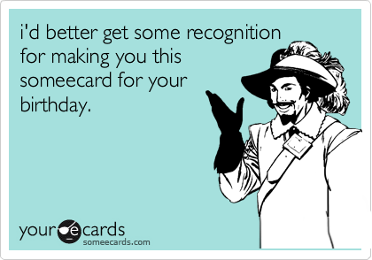 i'd better get some recognition for making you this someecard for your birthday.