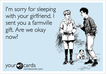 I'm sorry for sleeping with your girlfriend. I sent you a farmville gift. Are we okay now?