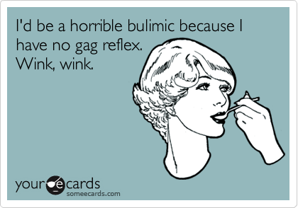 I'd be a horrible bulimic because I have no gag reflex. Wink, wink.