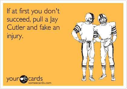 If at first you don't succeed, pull a Jay Cutler and fake an injury.