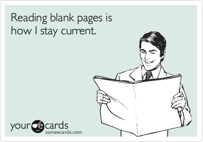 Reading blank pages is how I stay current.