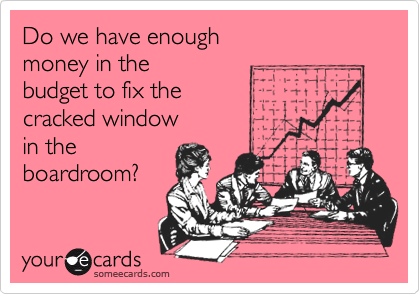 Do we have enough money in the  budget to fix the cracked window in the  boardroom?