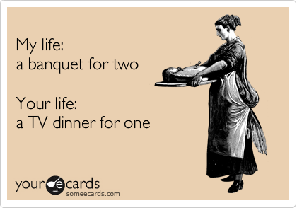 My life: a banquet for two  Your life: a TV dinner for one