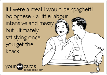 If I were a meal I would be spaghetti bolognese - a little labour  intensive and messy but ultimately satisfying once you get the  knack