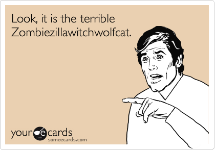 Look, it is the terrible Zombiezillawitchwolfcat.