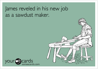 James reveled in his new job as a sawdust maker.