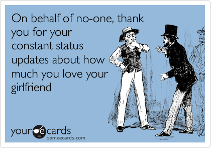 On behalf of no-one, thank you for your constant status updates about how much you love your girlfriend