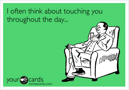 I often think about touching you throughout the day...
