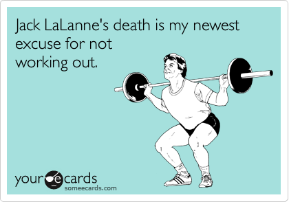 Jack LaLanne's death is my newest excuse for not working out.