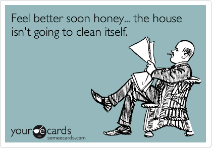 Feel better soon honey... the house isn't going to clean itself.