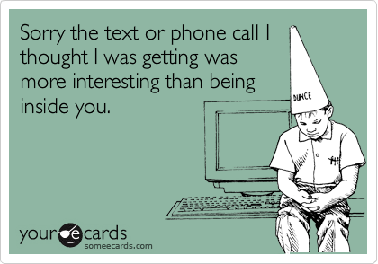 Sorry the text or phone call I thought I was getting was more interesting than being inside you.