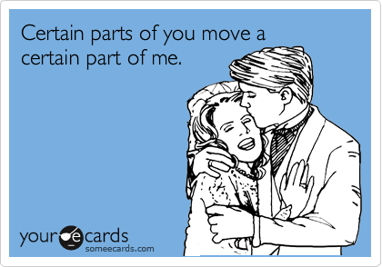 Certain parts of you move a certain part of me.
