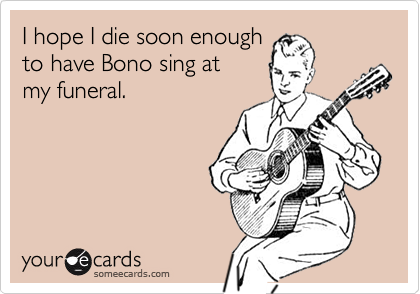 I hope I die soon enough to have Bono sing at  my funeral.