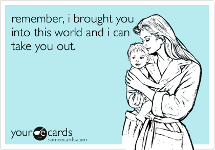 remember, i brought you into this world and i can take you out.