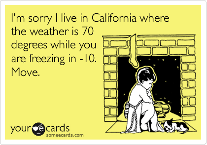 I'm sorry I live in California where the weather is 70 degrees while you  are freezing in -10.  Move.