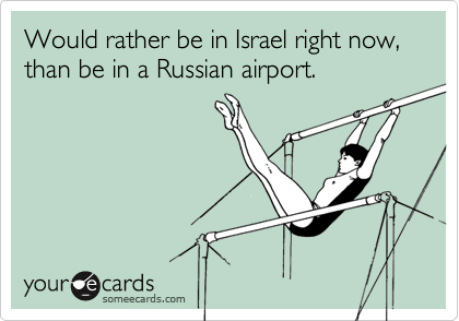 Would rather be in Israel right now, than be in a Russian airport.