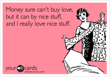 Money sure can't buy love, but it can by nice stuff,  and I really love nice stuff.