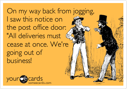 """On my way back from jogging,  I saw this notice on  the post office door:  """"All deliveries must  cease at once. We're  going out of business!"""