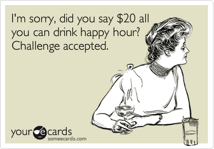 I'm sorry, did you say %2420 all you can drink happy hour? Challenge accepted.