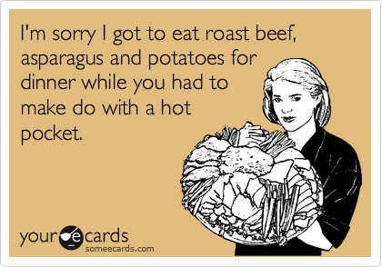 I'm sorry I got to eat roast beef, asparagus and potatoes for dinner while you had to make do with a hot pocket.
