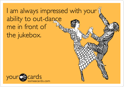 I am always impressed with your ability to out-dance me in front of the jukebox.