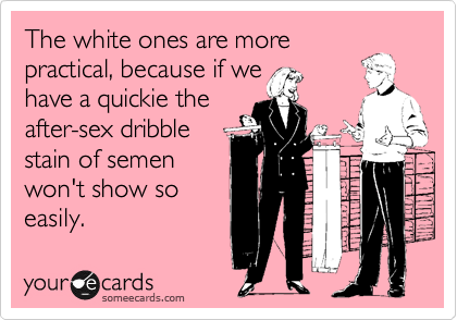 The white ones are more practical, because if we have a quickie the after-sex dribble  stain of semen won't show so easily.